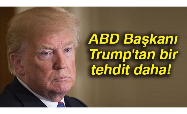 ABD Başkanı Trump'tan bir tehdit daha!