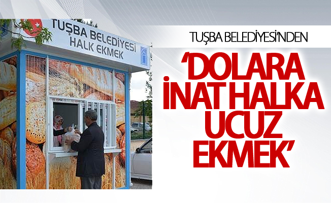 Tuşba Belediyesi'nden 'dolara inat halka ucuz ekmek'