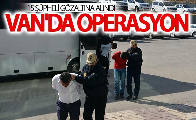 Van'da operasyon: 15 şüpheli gözaltına alındı