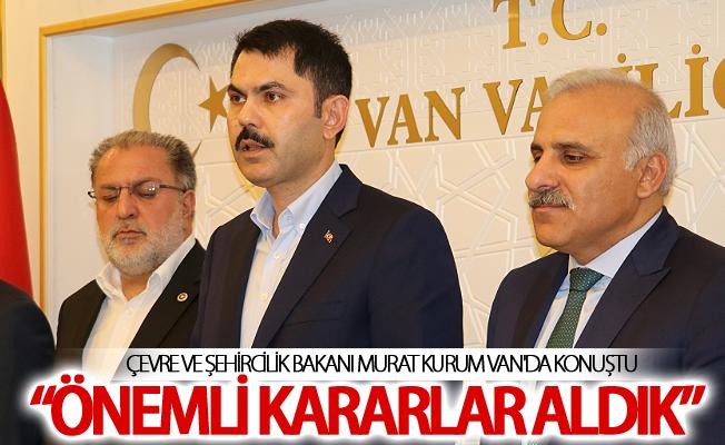 Bakan Kurum Van için önemli kararlar aldıklarını söyledi