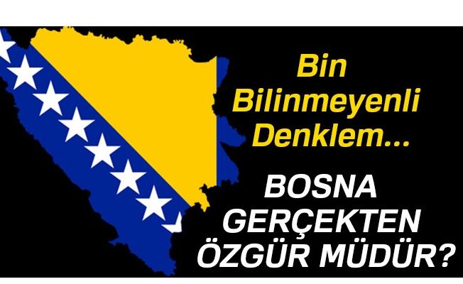 Bosna gerçekten özgür müdür?