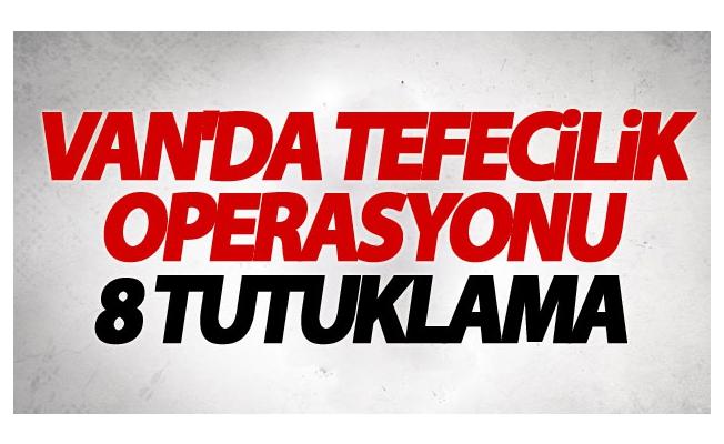 Van'da 'Tefecilik' Operasyonu: 8 Tutuklama