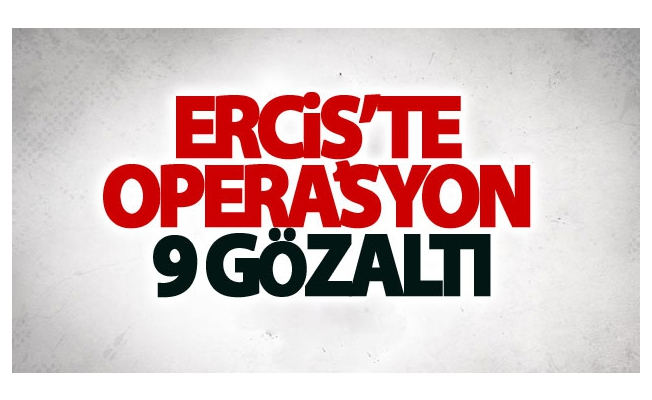 Erciş'te operasyon: 9 gözaltı
