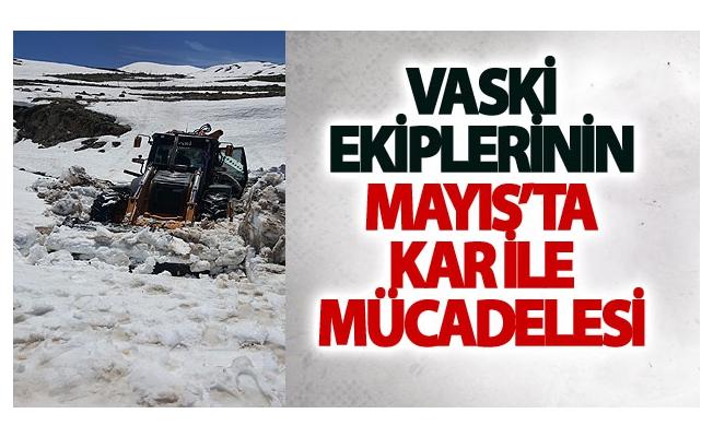 VASKİ ekiplerinin mayıs'ta kar ile mücadelesi