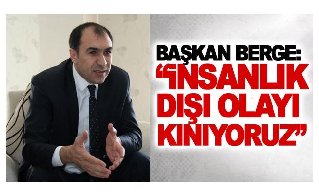 Başkan Berge: İnsanlık dışı olayı kınıyoruz