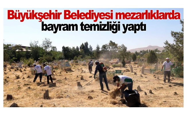 Büyükşehir Belediyesi mezarlıklarda bayram temizliği yaptı