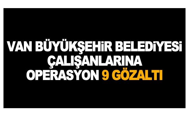 Van Büyükşehir Belediyesi çalışanlarına operasyon 9 gözaltı