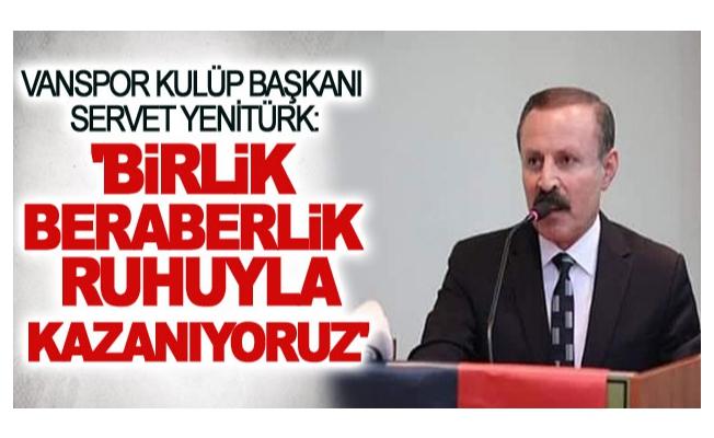 Servet Yenitürk: ' birlik beraberlik ruhuyla kazanıyoruz'