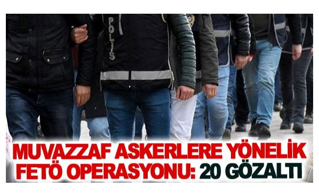 Muvazzaf askerlere yönelik FETÖ operasyonu: 20 gözaltı