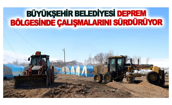 Büyükşehir belediyesi deprem bölgesinde çalışmalarını sürdürüyor