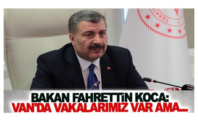 Bakan Fahrettin Koca: Van'da vakalarımız var ama...