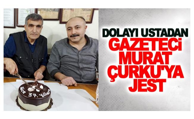 Dolayı usta'dan gazeteci Murat Çurku'ya jest