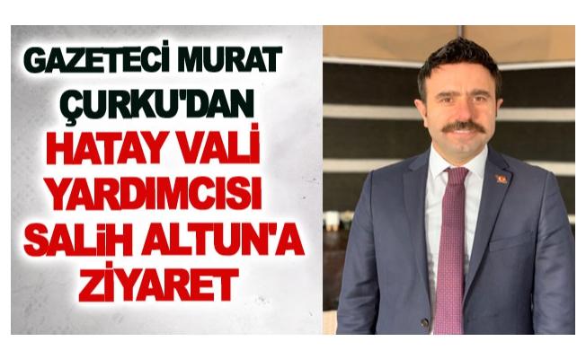 Gazeteci Murat Çurku'dan Hatay Vali yardımcısı Altun'a ziyaret