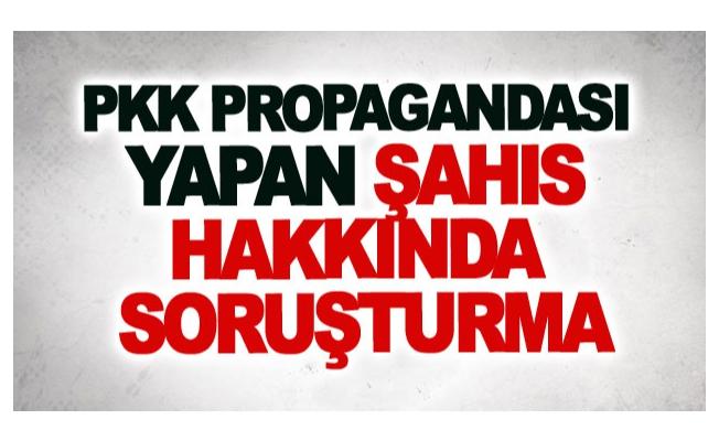 Pkk propagandası yapan şahıs hakkında soruşturma