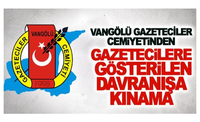 Vangölü Gazeteciler Cemiyetinden gazetecilere gösterilen davranışa kınama