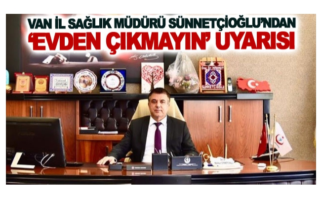Van İl Sağlık Müdürü Sünnetçioğlu'ndan 'evden çıkmayın' uyarısı