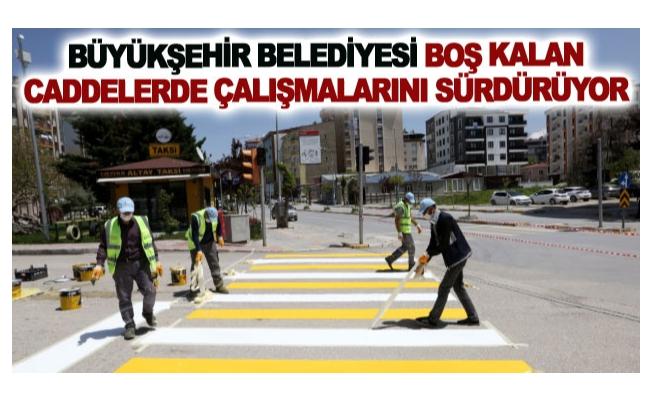 Büyükşehir belediyesi boş kalan caddelerde çalışmalarını sürdürüyor