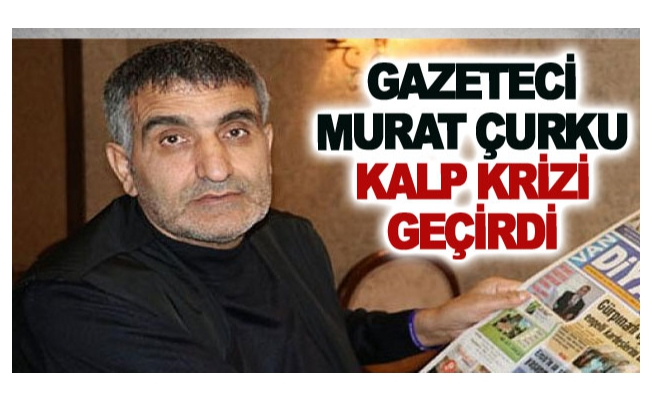 Gazeteci Murat Çurku Kalp Krizi Geçirdi