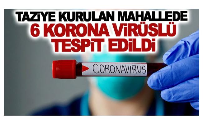 Taziye kurulan mahallede 6 korona virüslü tespit edildi
