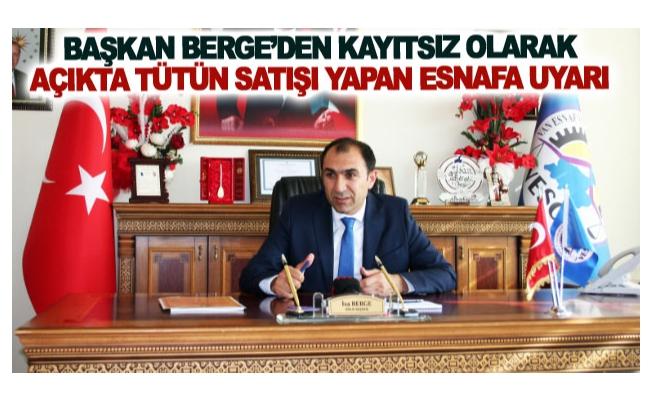 Başkan Berge'den kayıtsız olarak açıkta tütün satışı yapan esnafa uyarı