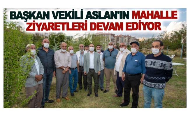 Başkan vekili Aslan'ın mahalle ziyaretleri devam ediyor