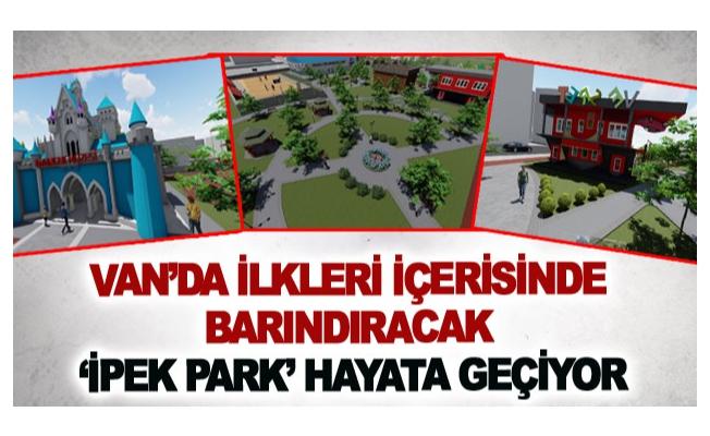 Van'da ilkleri içerisinde barındıracak 'İpek Park' hayata geçiyor