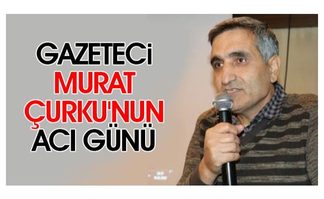 Gazeteci Murat Çurku'nun acı günü