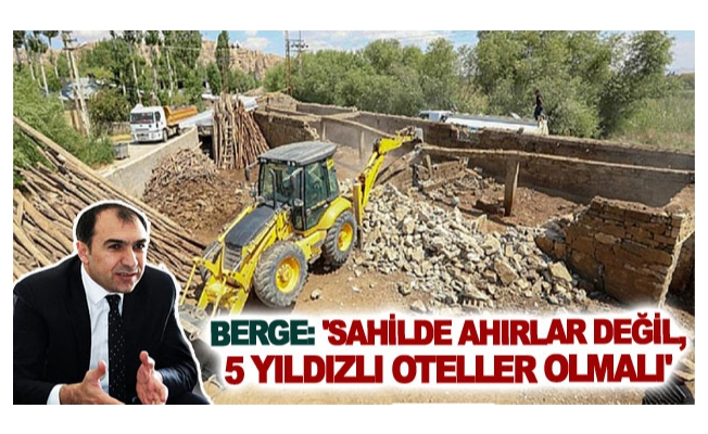 Berge: 'Sahilde ahırlar değil, 5 yıldızlı oteller olmalı'