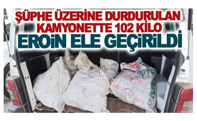Şüphe üzerine durdurulan kamyonette 102 kilo eroin ele geçirildi