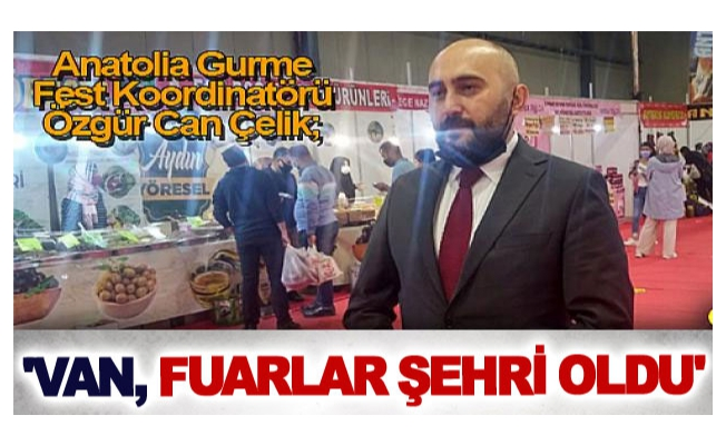 Anatolia Gurme Fest Koordinatörü Özgür Can Çelik; 'Van, fuarlar şehri oldu'