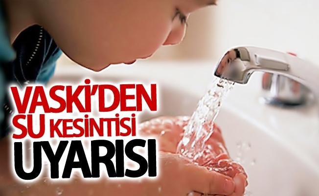 VASKİ'den su kesintisi uyarısı