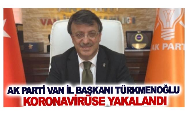 AK Parti Van İl Başkanı Türkmenoğlu koronavirüse yakalandı