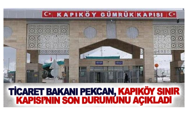 Ticaret Bakanı Pekcan, Kapıköy Sınır Kapısı'nın son durumunu açıkladı