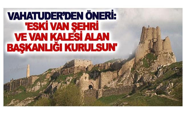 VAHATUDER'den öneri: 'Eski Van Şehri ve Van Kalesi Alan Başkanlığı kurulsun'