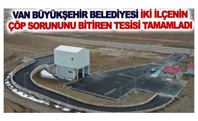 Van Büyükşehir Belediyesi iki ilçenin çöp sorununu bitiren tesisi tamamladı