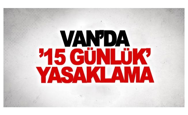 Van'da 15 günlük yasaklama