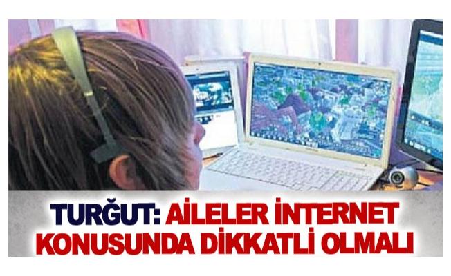 Turğut: Aileler internet konusunda dikkatli olmalı