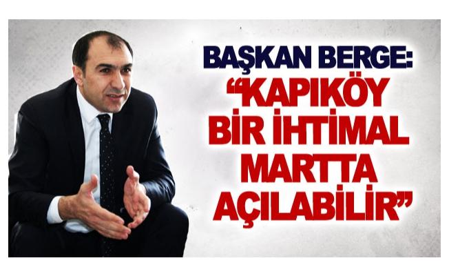 Başkan Berge: Kapıköy bir ihtimal martta açılabilir