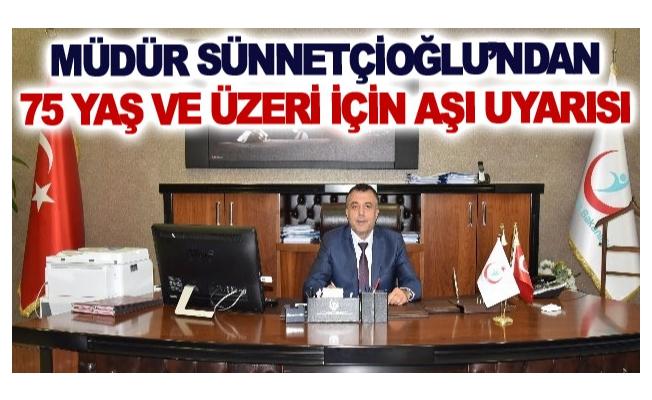 Müdür Sünnetçioğlu'ndan 75 yaş ve üzeri için aşı uyarısı
