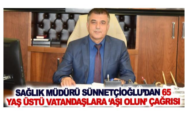 Sağlık Müdürü Sünnetçioğlu'dan 65 yaş üstü vatandaşlara 'aşı olun' çağrısı