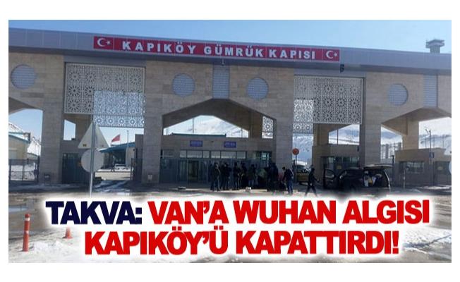 Takva: Van'a Wuhan algısı Kapıköy'ü kapattırdı!